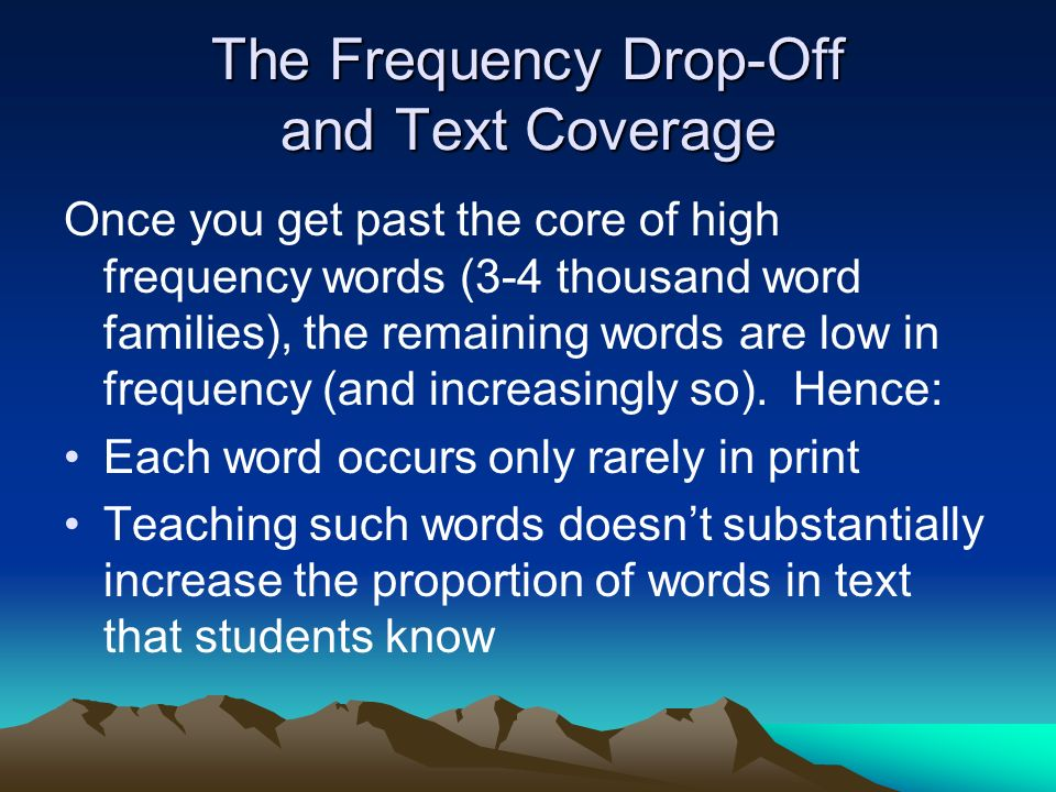 The Frequency Drop-Off and Text Coverage Once you get past the core of high frequency words (3-4 thousand word families), the remaining words are low