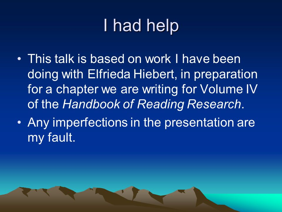 I had help This talk is based on work I have been doing with Elfrieda Hiebert, in preparation for a chapter we are writing for Volume IV of the Handbo