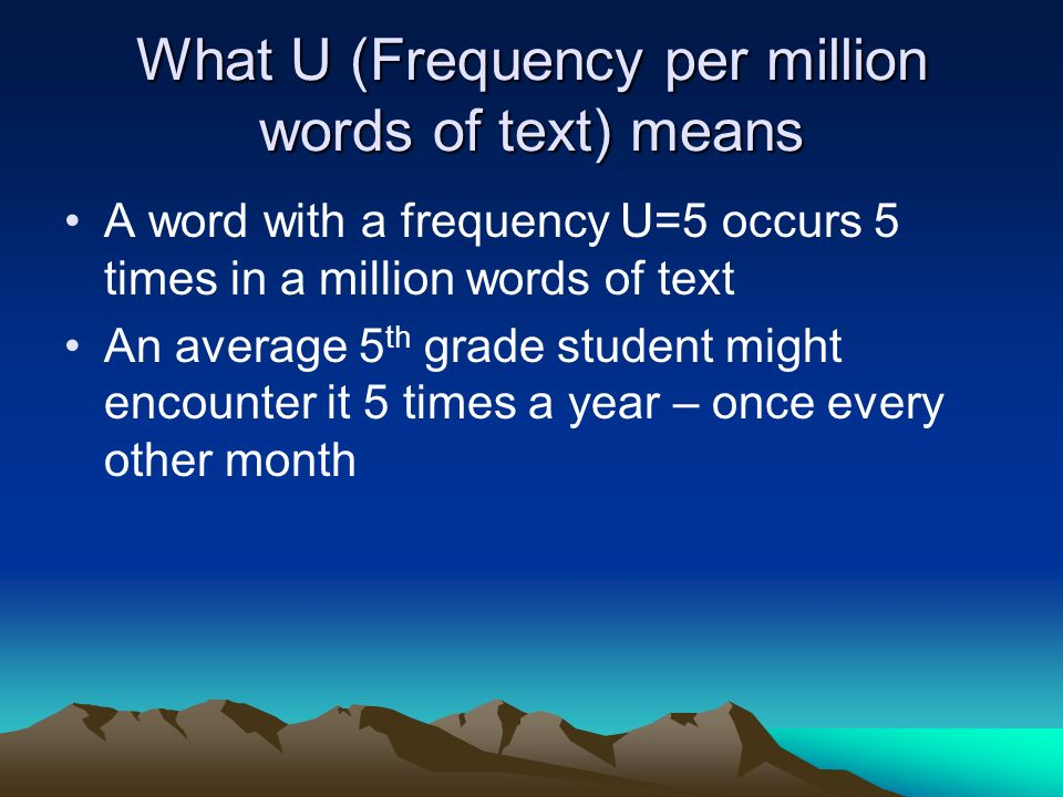 What U (Frequency per million words of text) means A word with a frequency U=5 occurs 5 times in a million words of text An average 5 th grade student