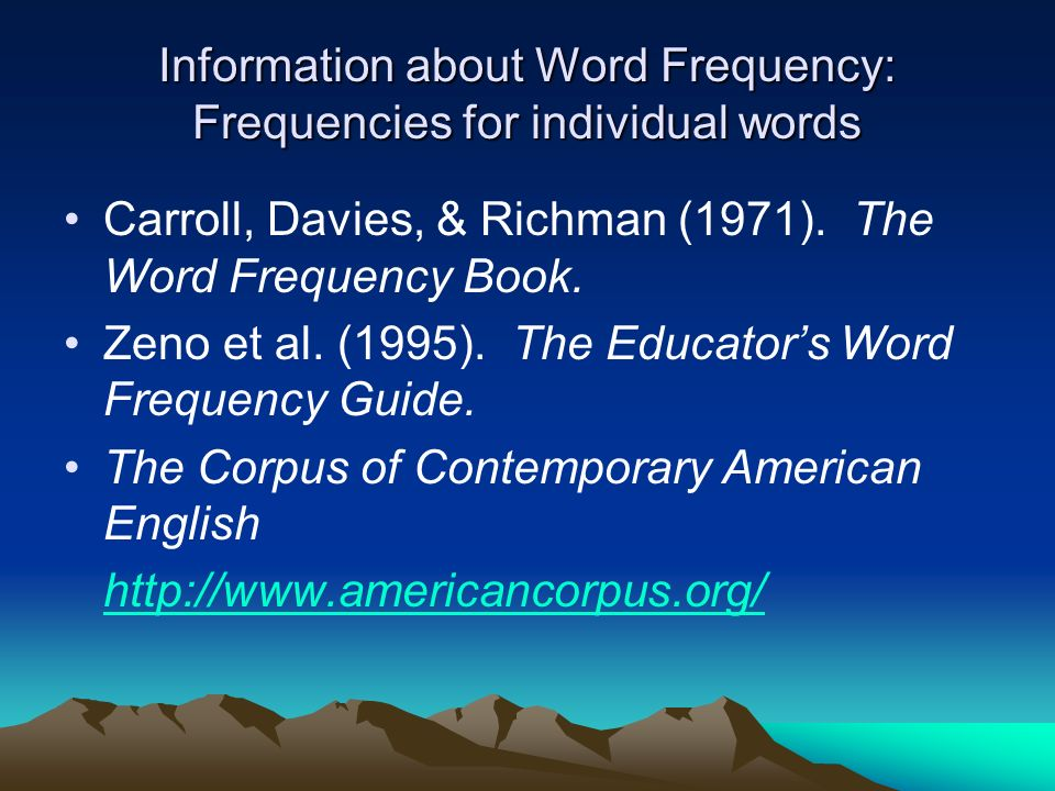 Information about Word Frequency: Frequencies for individual words Carroll, Davies, & Richman (1971). The Word Frequency Book. Zeno et al. (1995). The