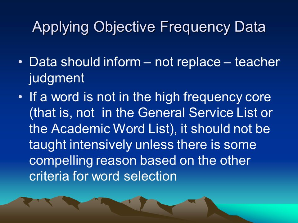 Applying Objective Frequency Data Data should inform – not replace – teacher judgment If a word is not in the high frequency core (that is, not in the
