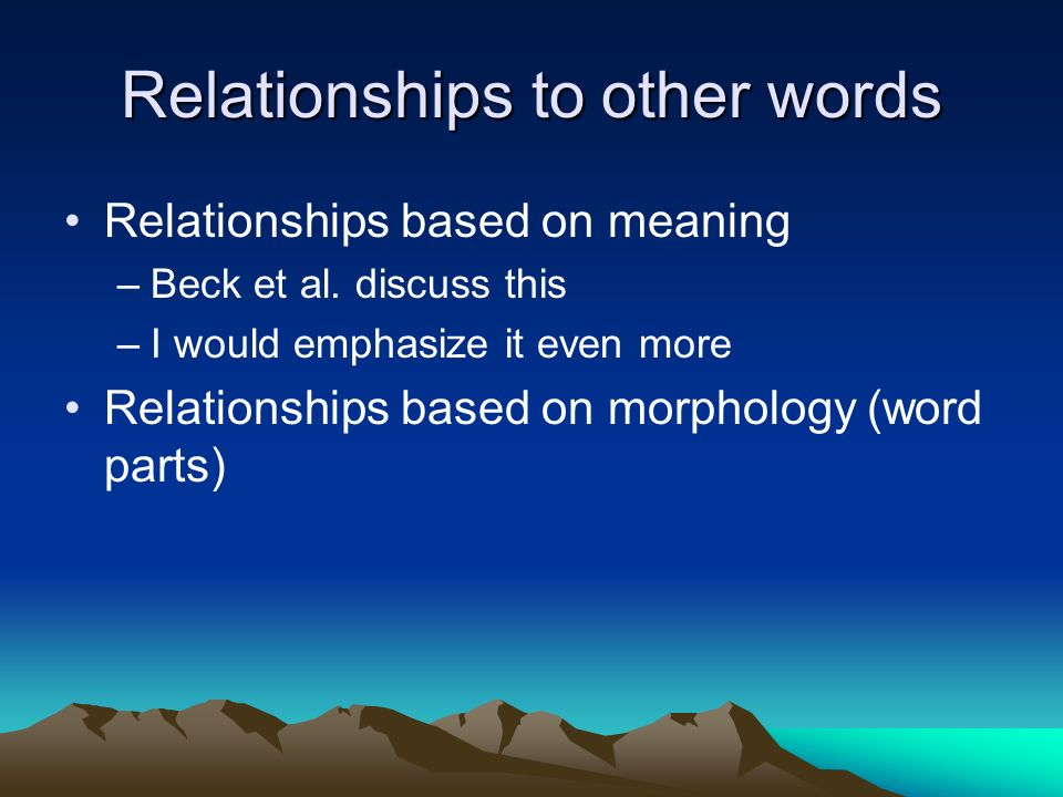 Relationships to other words Relationships based on meaning –Beck et al. discuss this –I would emphasize it even more Relationships based on morpholog