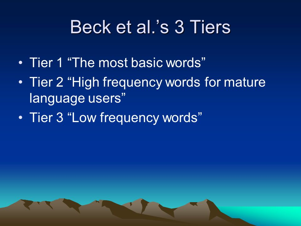 Beck et al.s 3 Tiers Tier 1 The most basic words Tier 2 High frequency words for mature language users Tier 3 Low frequency words