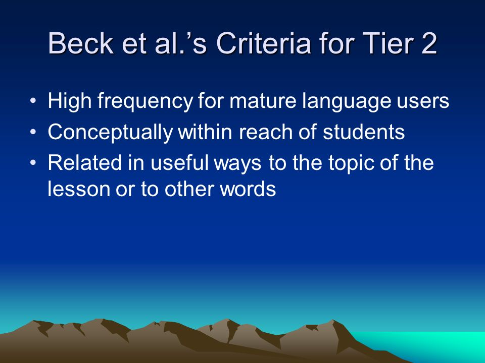 Beck et al.s Criteria for Tier 2 High frequency for mature language users Conceptually within reach of students Related in useful ways to the topic of