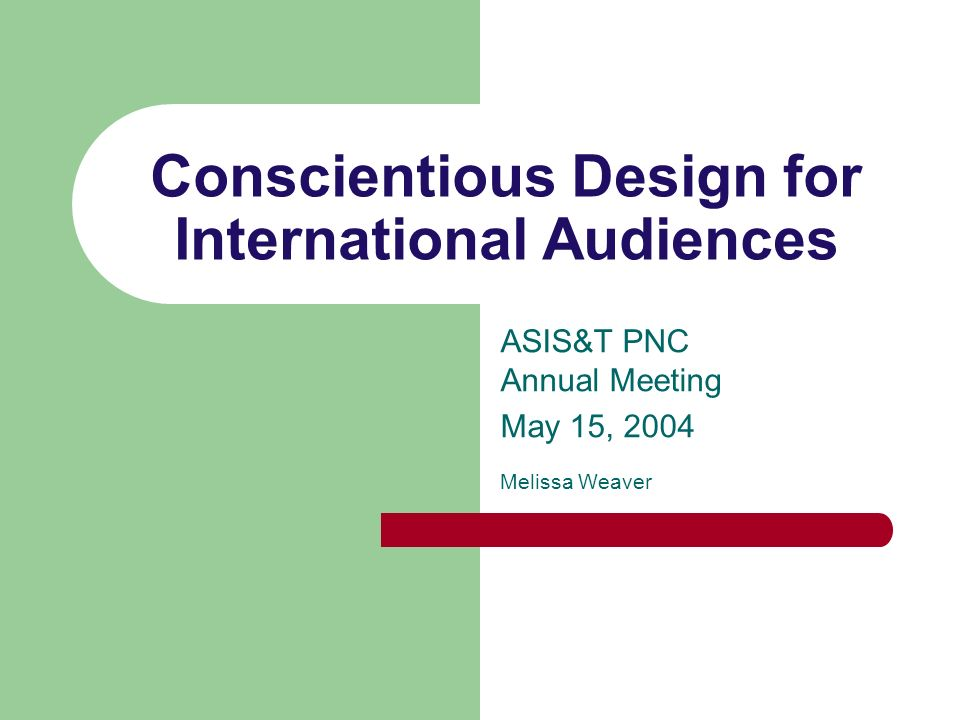 Conscientious Design for International Audiences ASIS&T PNC Annual Meeting May 15, 2004 Melissa Weaver