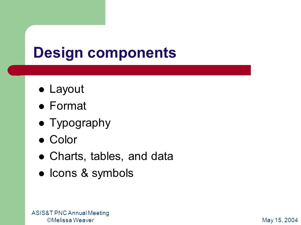 May 15, 2004 ASIS&T PNC Annual Meeting ©Melissa Weaver Design components Layout Format Typography Color Charts, tables, and data Icons & symbols