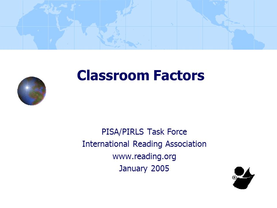 Classroom Factors PISA/PIRLS Task Force International Reading Association www.reading.org January 2005