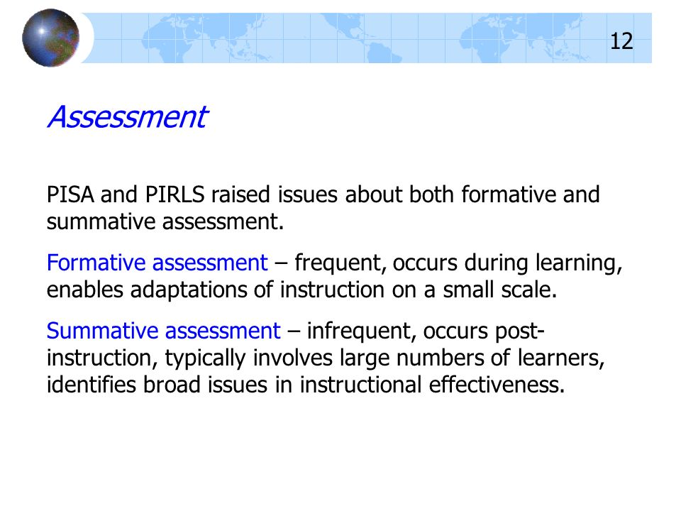 PISA and PIRLS raised issues about both formative and summative assessment. Formative assessment – frequent, occurs during learning, enables adaptatio