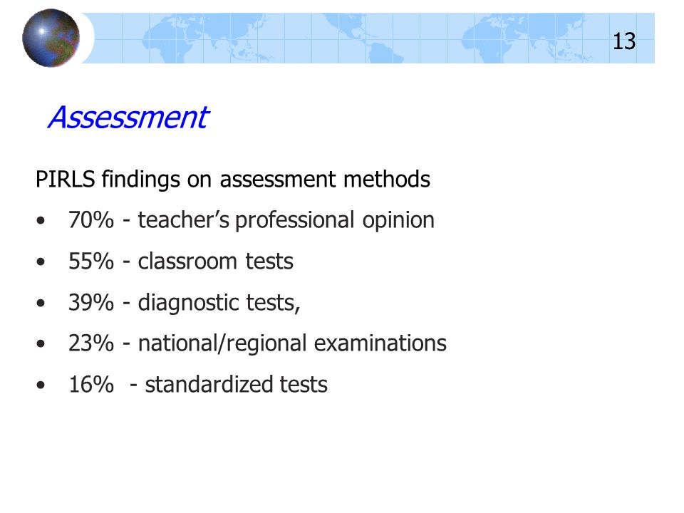 PIRLS findings on assessment methods 70% - teachers professional opinion 55% - classroom tests 39% - diagnostic tests, 23% - national/regional examina