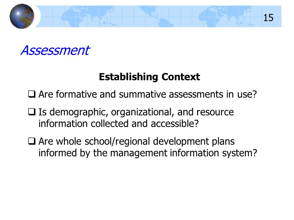 Assessment Establishing Context Are formative and summative assessments in use? Is demographic, organizational, and resource information collected and