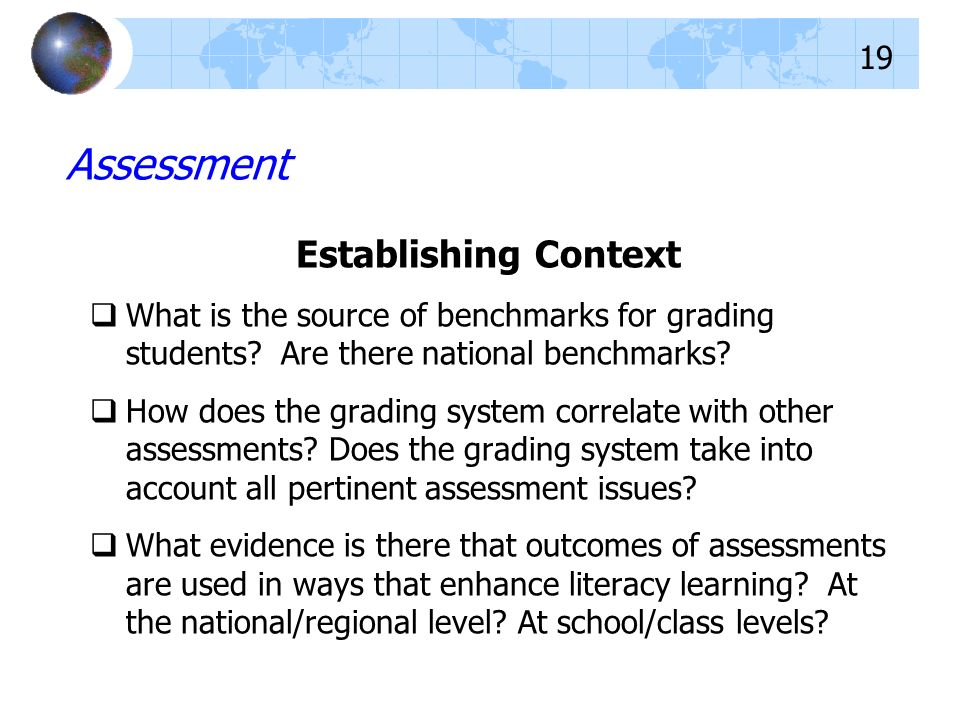 Establishing Context What is the source of benchmarks for grading students? Are there national benchmarks? How does the grading system correlate with