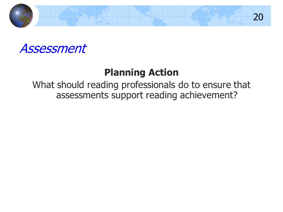 Planning Action What should reading professionals do to ensure that assessments support reading achievement? Assessment 20