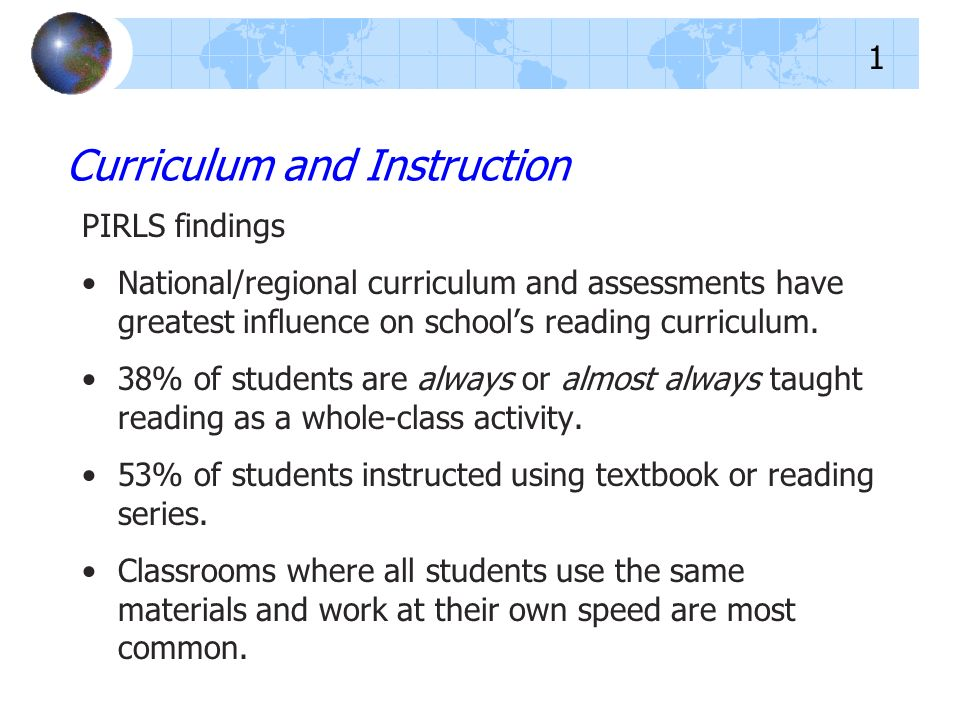 PIRLS findings National/regional curriculum and assessments have greatest influence on schools reading curriculum. 38% of students are always or almos