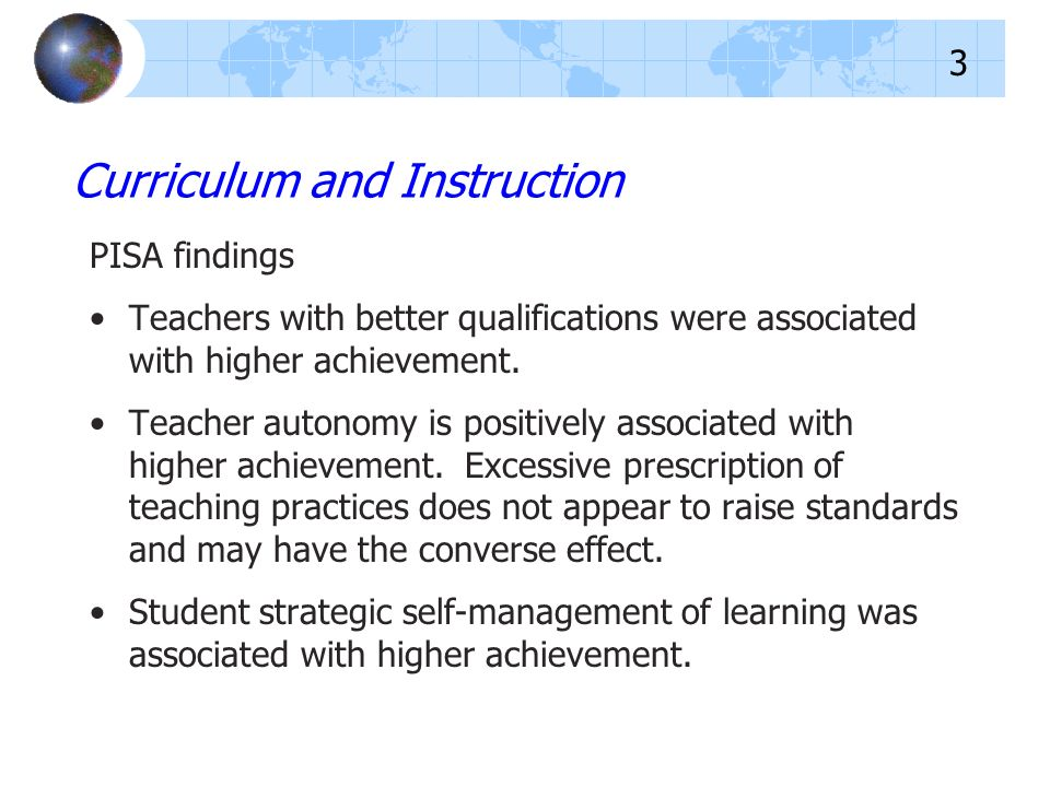 PISA findings Teachers with better qualifications were associated with higher achievement. Teacher autonomy is positively associated with higher achie