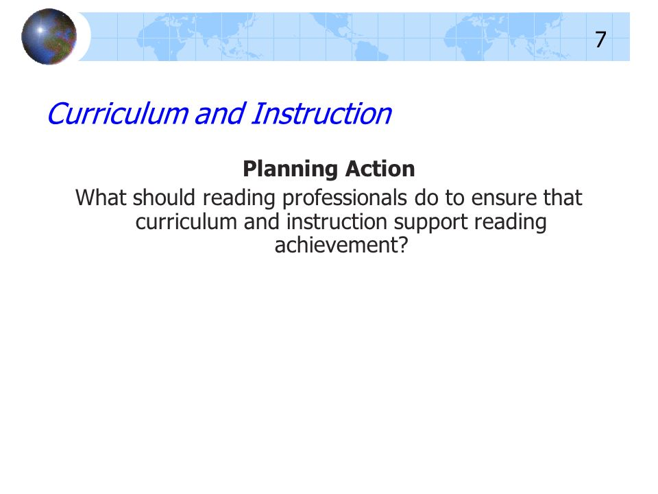 Planning Action What should reading professionals do to ensure that curriculum and instruction support reading achievement? Curriculum and Instruction