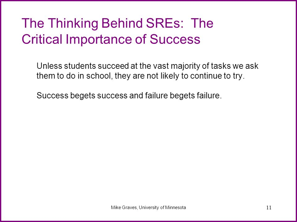 11 The Thinking Behind SREs: The Critical Importance of Success Unless students succeed at the vast majority of tasks we ask them to do in school, the
