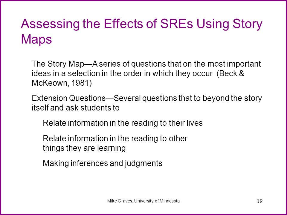 19 Assessing the Effects of SREs Using Story Maps Mike Graves, University of Minnesota The Story MapA series of questions that on the most important i