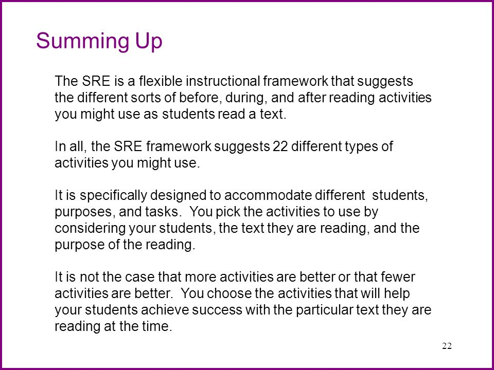 22 Summing Up The SRE is a flexible instructional framework that suggests the different sorts of before, during, and after reading activities you migh