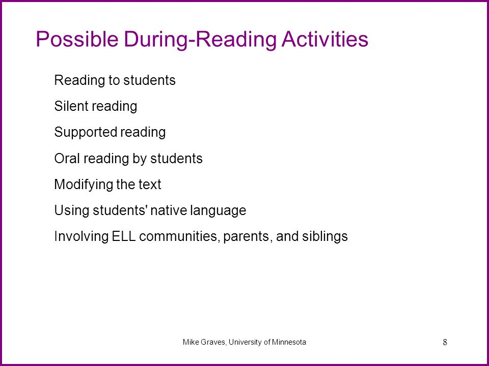 8 Possible During-Reading Activities Reading to students Silent reading Supported reading Oral reading by students Modifying the text Using students'