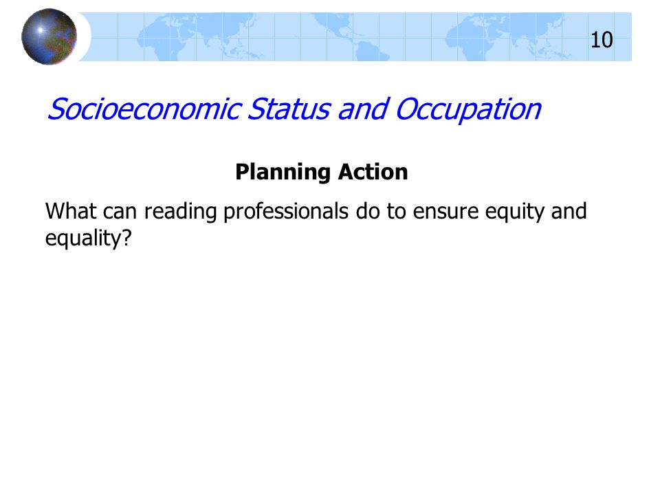 Planning Action What can reading professionals do to ensure equity and equality? Socioeconomic Status and Occupation 10
