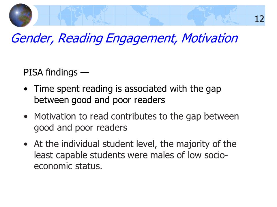 Gender, Reading Engagement, Motivation PISA findings Time spent reading is associated with the gap between good and poor readers Motivation to read contributes to the gap between good and poor readers At the individual student level, the majority of the least capable students were males of low socio- economic status.