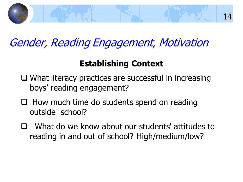 Gender, Reading Engagement, Motivation Establishing Context What literacy practices are successful in increasing boys reading engagement? How much tim
