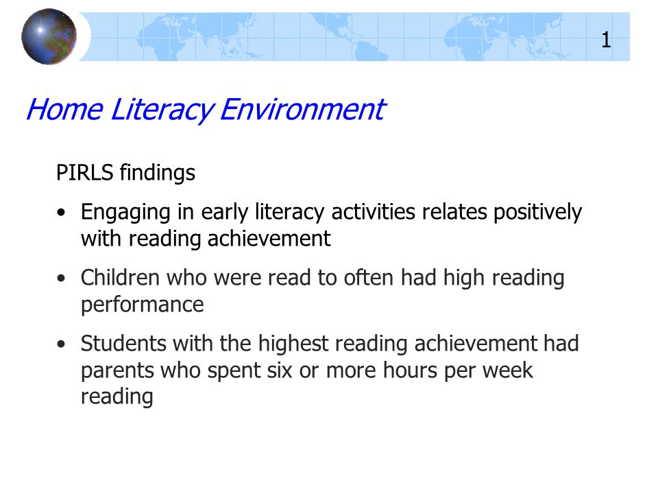 Home Literacy Environment PIRLS findings Engaging in early literacy activities relates positively with reading achievement Children who were read to often had high reading performance Students with the highest reading achievement had parents who spent six or more hours per week reading 1