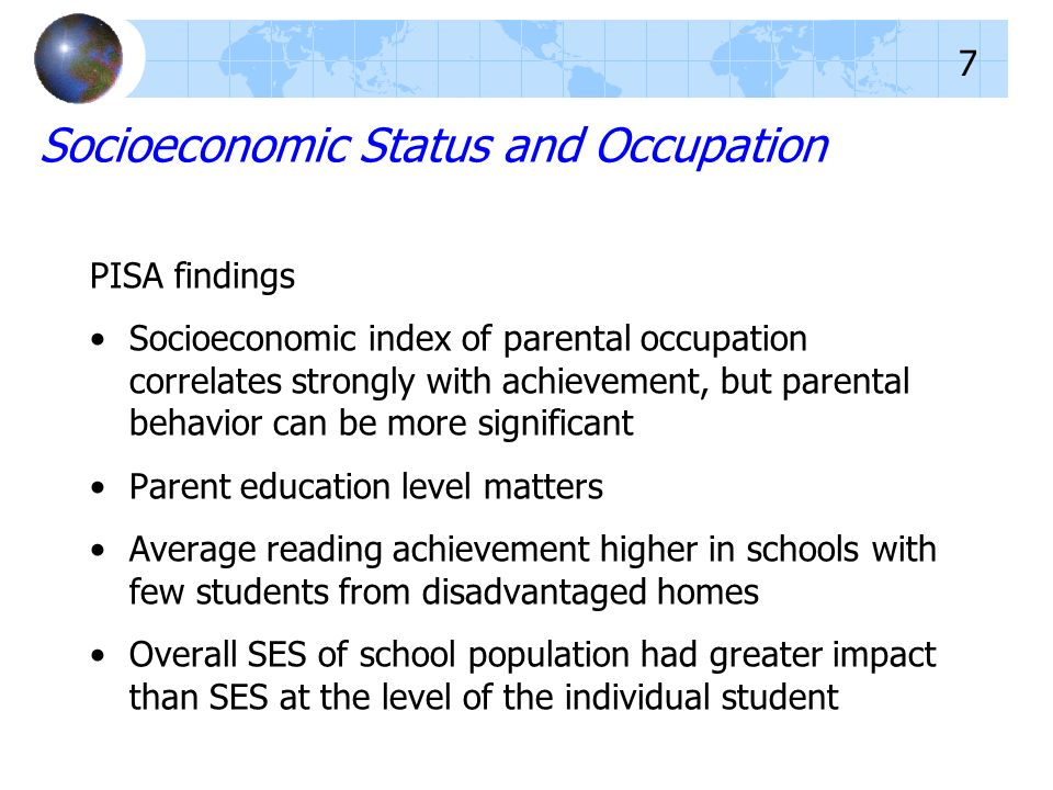 Socioeconomic Status and Occupation PISA findings Socioeconomic index of parental occupation correlates strongly with achievement, but parental behavior can be more significant Parent education level matters Average reading achievement higher in schools with few students from disadvantaged homes Overall SES of school population had greater impact than SES at the level of the individual student 7