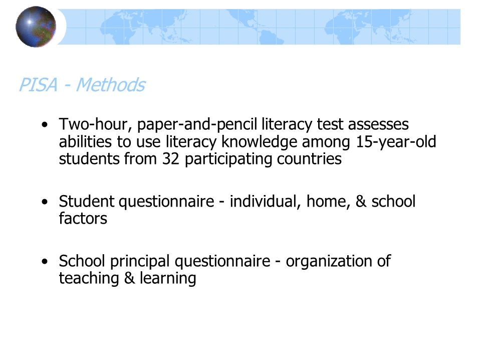 PISA - Methods Two-hour, paper-and-pencil literacy test assesses abilities to use literacy knowledge among 15-year-old students from 32 participating