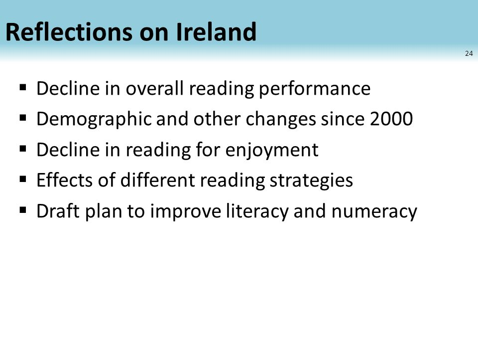 Reflections on Ireland Decline in overall reading performance Demographic and other changes since 2000 Decline in reading for enjoyment Effects of different reading strategies Draft plan to improve literacy and numeracy 24