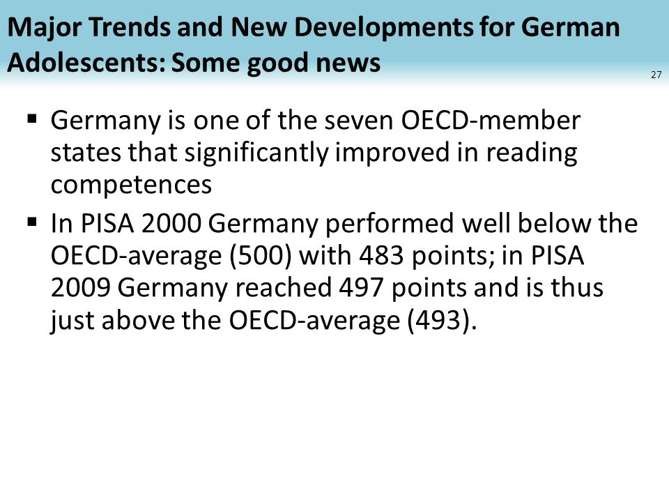 Major Trends and New Developments for German Adolescents: Some good news Germany is one of the seven OECD-member states that significantly improved in reading competences In PISA 2000 Germany performed well below the OECD-average (500) with 483 points; in PISA 2009 Germany reached 497 points and is thus just above the OECD-average (493).