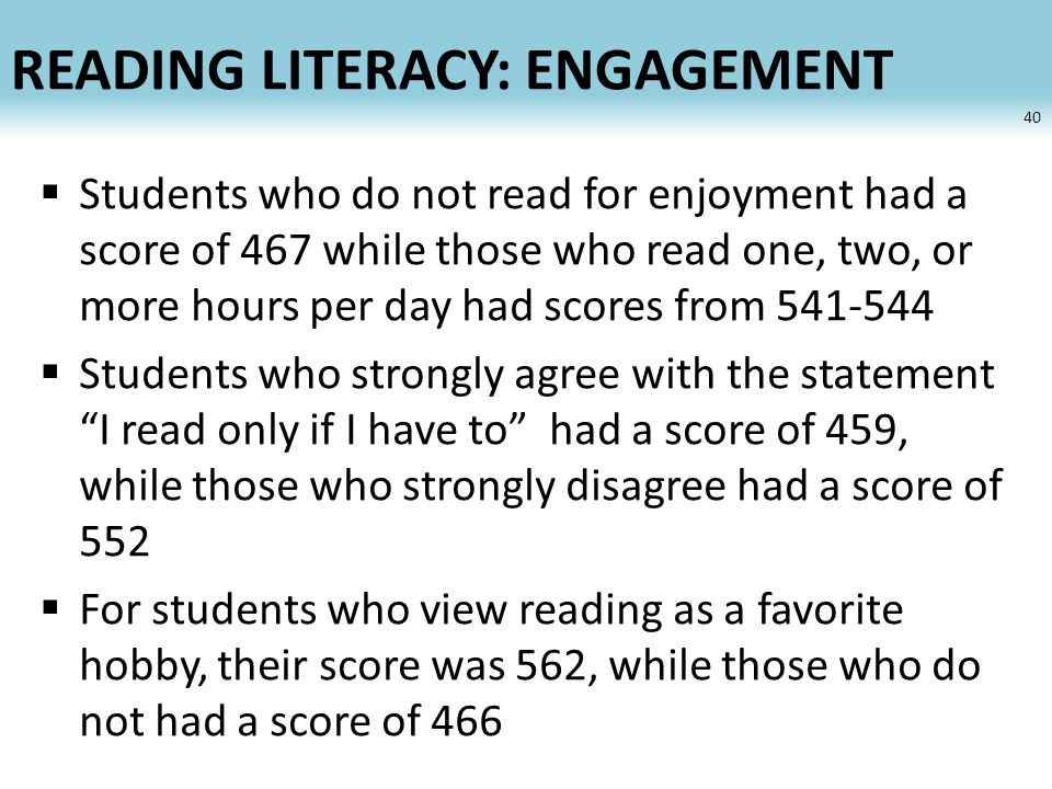 READING LITERACY: ENGAGEMENT Students who do not read for enjoyment had a score of 467 while those who read one, two, or more hours per day had scores from 541-544 Students who strongly agree with the statement I read only if I have to had a score of 459, while those who strongly disagree had a score of 552 For students who view reading as a favorite hobby, their score was 562, while those who do not had a score of 466 40