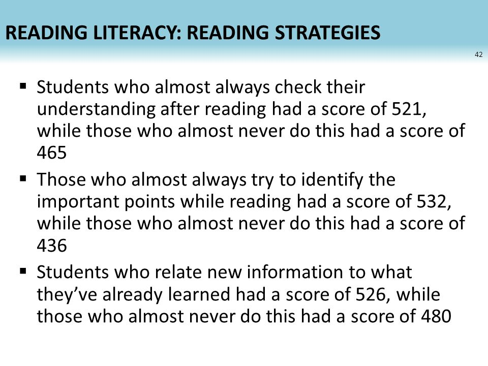 READING LITERACY: READING STRATEGIES Students who almost always check their understanding after reading had a score of 521, while those who almost never do this had a score of 465 Those who almost always try to identify the important points while reading had a score of 532, while those who almost never do this had a score of 436 Students who relate new information to what theyve already learned had a score of 526, while those who almost never do this had a score of 480 42