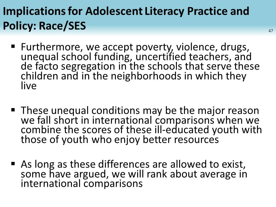 Implications for Adolescent Literacy Practice and Policy: Race/SES Furthermore, we accept poverty, violence, drugs, unequal school funding, uncertified teachers, and de facto segregation in the schools that serve these children and in the neighborhoods in which they live These unequal conditions may be the major reason we fall short in international comparisons when we combine the scores of these ill-educated youth with those of youth who enjoy better resources As long as these differences are allowed to exist, some have argued, we will rank about average in international comparisons 47