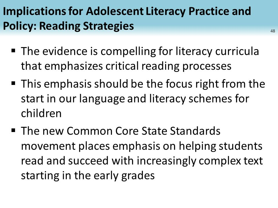 Implications for Adolescent Literacy Practice and Policy: Reading Strategies The evidence is compelling for literacy curricula that emphasizes critical reading processes This emphasis should be the focus right from the start in our language and literacy schemes for children The new Common Core State Standards movement places emphasis on helping students read and succeed with increasingly complex text starting in the early grades 48
