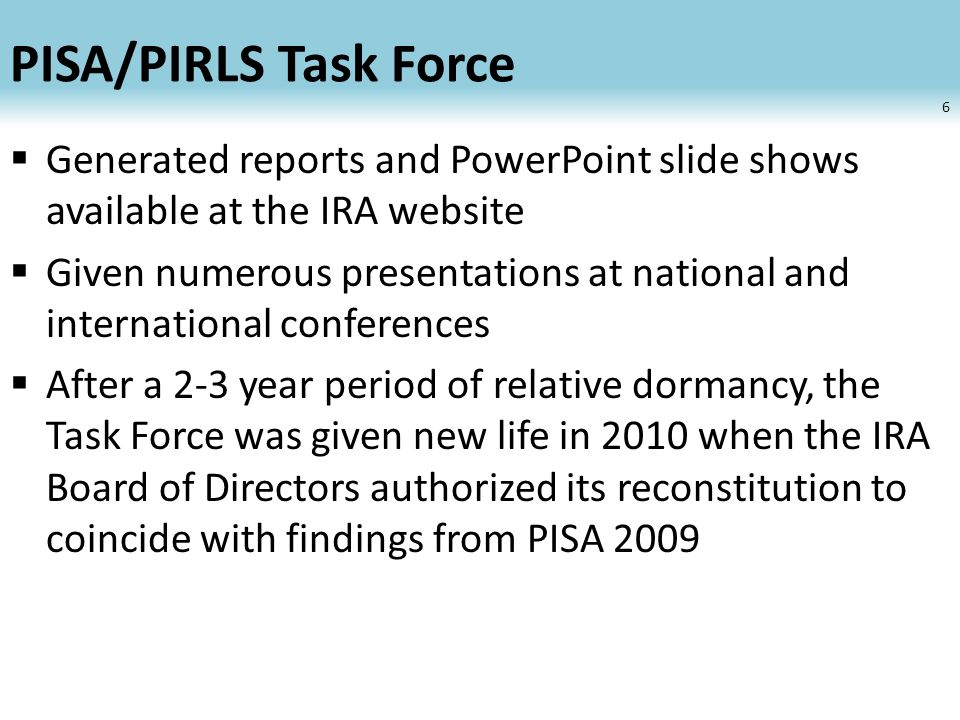 PISA/PIRLS Task Force Generated reports and PowerPoint slide shows available at the IRA website Given numerous presentations at national and international conferences After a 2-3 year period of relative dormancy, the Task Force was given new life in 2010 when the IRA Board of Directors authorized its reconstitution to coincide with findings from PISA 2009 6