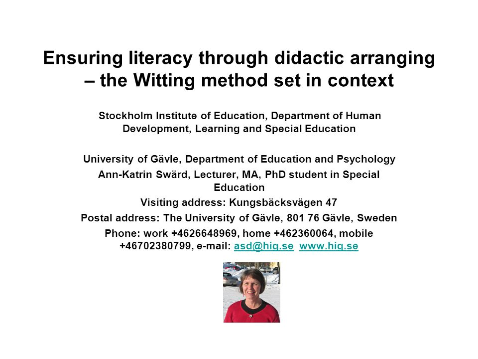 Ensuring literacy through didactic arranging – the Witting method set in context Stockholm Institute of Education, Department of Human Development, Learning and Special Education University of Gävle, Department of Education and Psychology Ann-Katrin Swärd, Lecturer, MA, PhD student in Special Education Visiting address: Kungsbäcksvägen 47 Postal address: The University of Gävle, 801 76 Gävle, Sweden Phone: work +4626648969, home +462360064, mobile +46702380799, e-mail: asd@hig.se www.hig.seasd@hig.sewww.hig.se