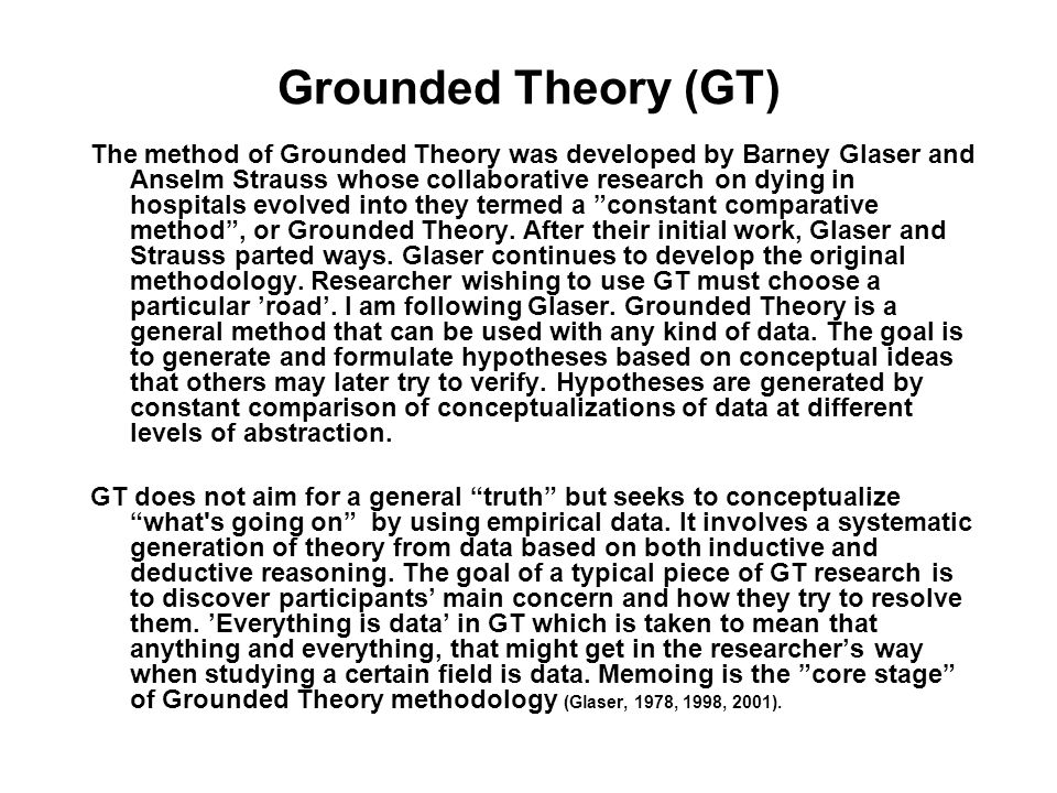 Grounded Theory (GT) The method of Grounded Theory was developed by Barney Glaser and Anselm Strauss whose collaborative research on dying in hospitals evolved into they termed a constant comparative method, or Grounded Theory.