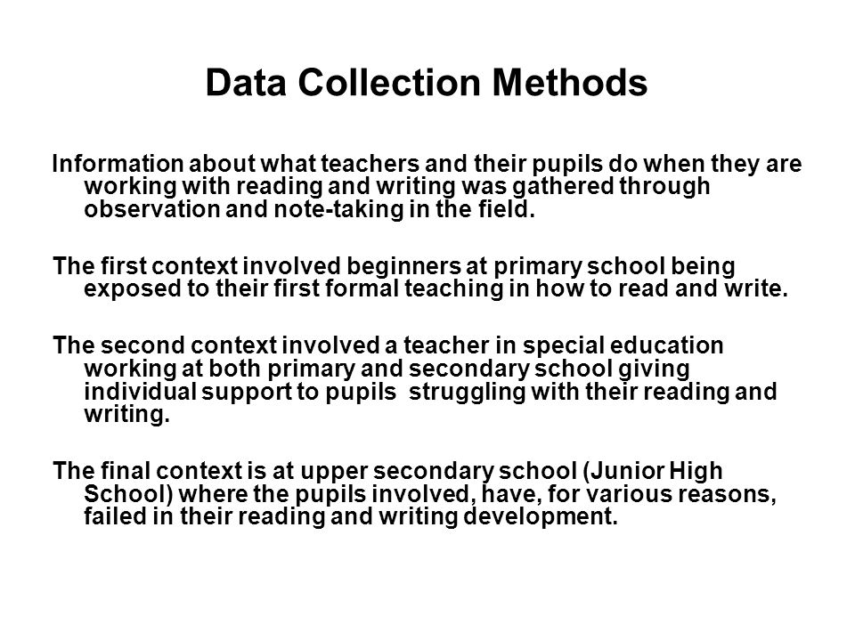 Data Collection Methods Information about what teachers and their pupils do when they are working with reading and writing was gathered through observation and note-taking in the field.