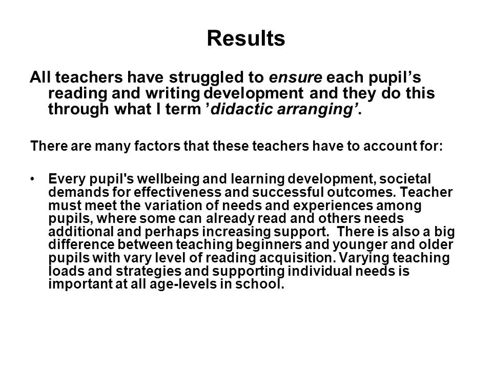 Results All teachers have struggled to ensure each pupils reading and writing development and they do this through what I term didactic arranging.