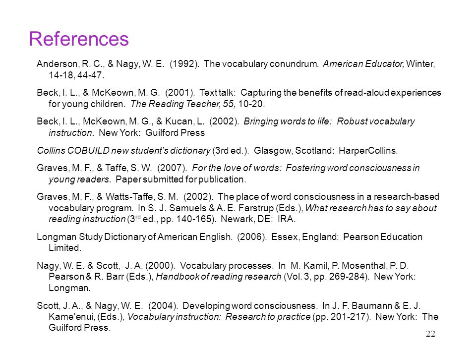 22 References Anderson, R. C., & Nagy, W. E. (1992). The vocabulary conundrum. American Educator, Winter, 14-18, 44-47. Beck, I. L., & McKeown, M. G.