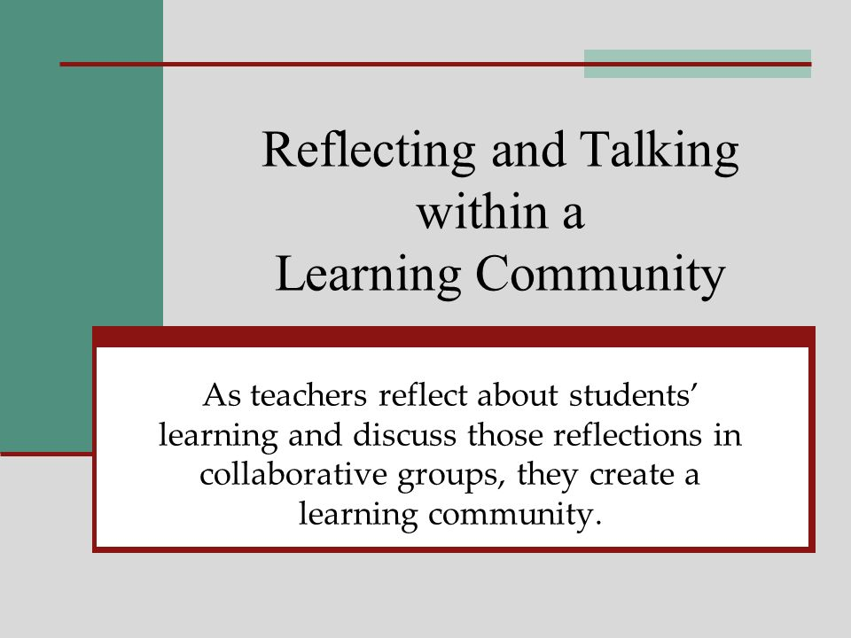 Reflecting and Talking within a Learning Community As teachers reflect about students learning and discuss those reflections in collaborative groups, they create a learning community.