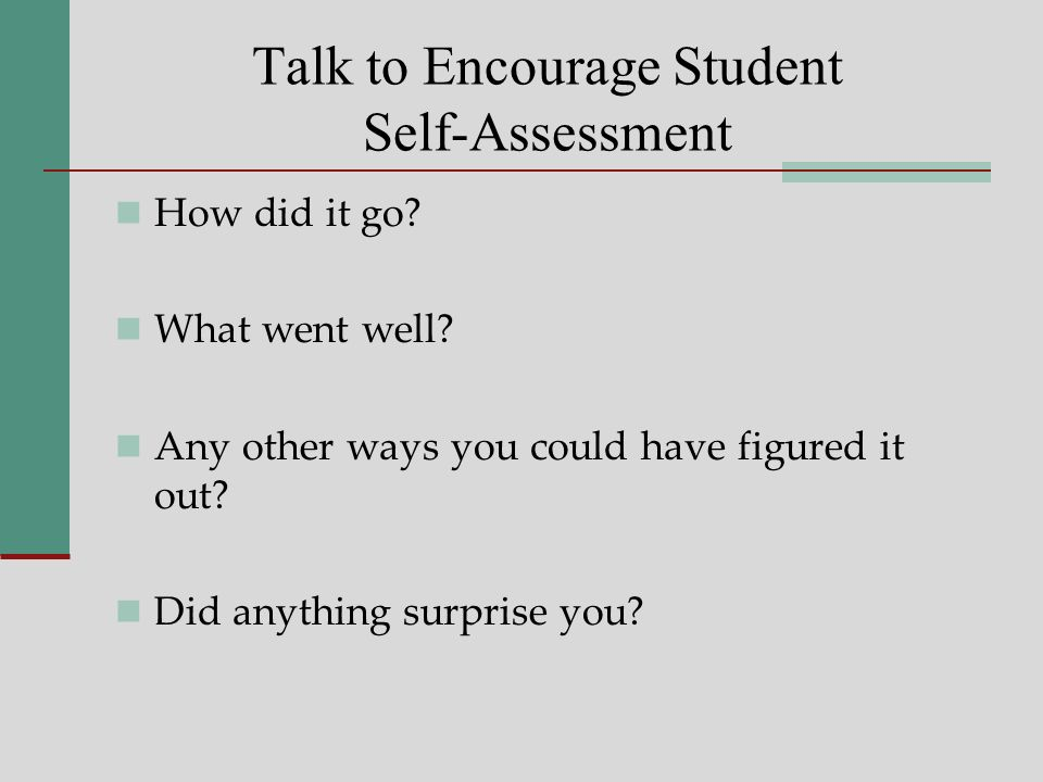 Talk to Encourage Student Self-Assessment How did it go.