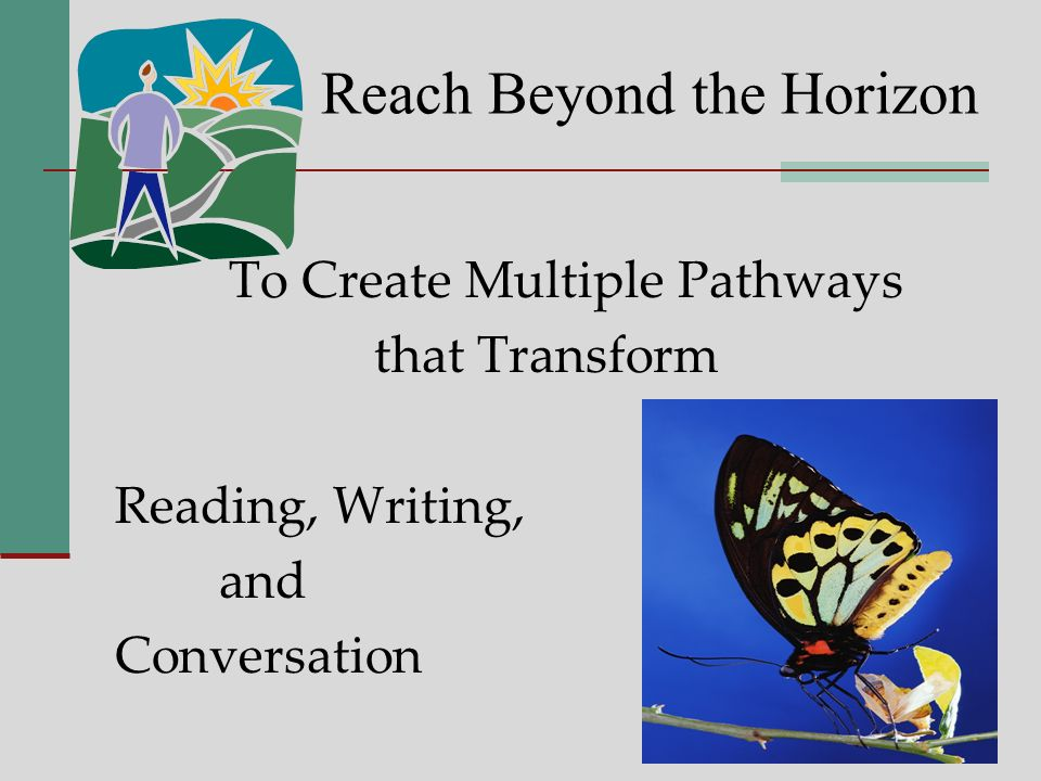 Reach Beyond the Horizon To Create Multiple Pathways that Transform Reading, Writing, and Conversation