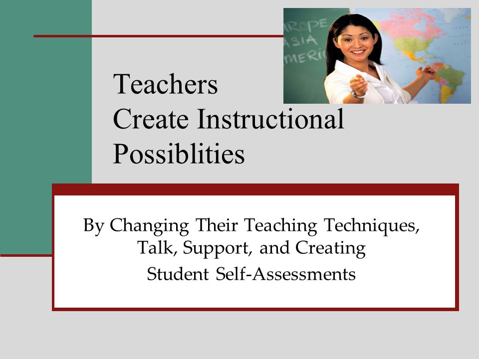 Teachers Create Instructional Possiblities By Changing Their Teaching Techniques, Talk, Support, and Creating Student Self-Assessments