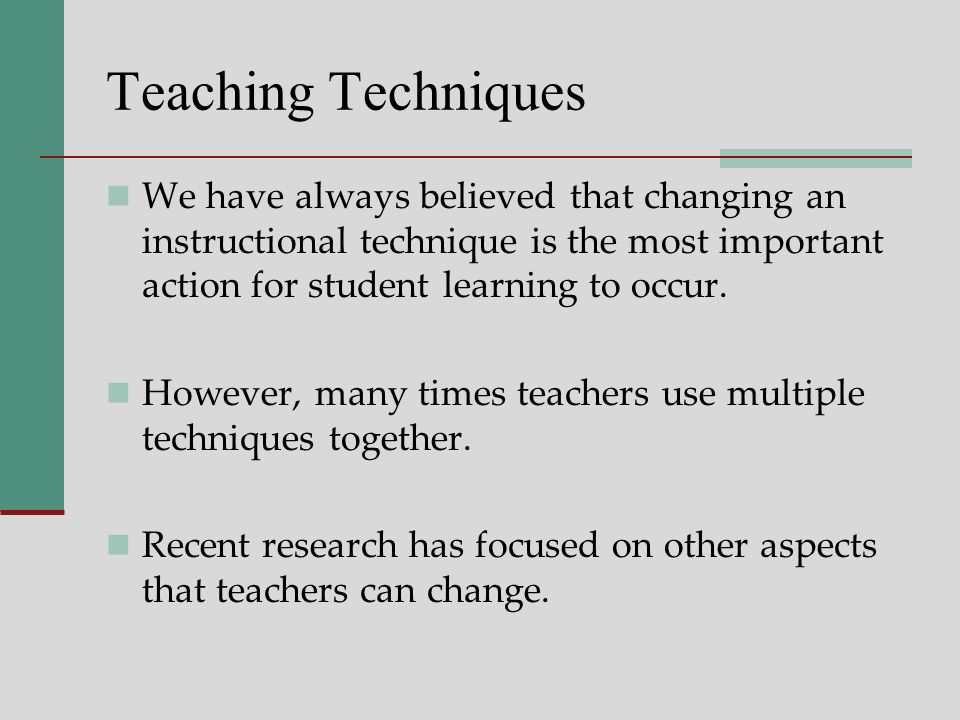 Teaching Techniques We have always believed that changing an instructional technique is the most important action for student learning to occur.