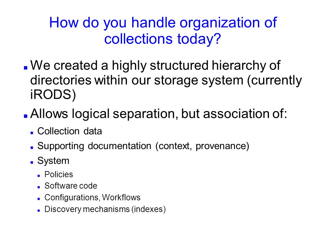 How do you handle organization of collections today? We created a highly structured hierarchy of directories within our storage system (currently iROD