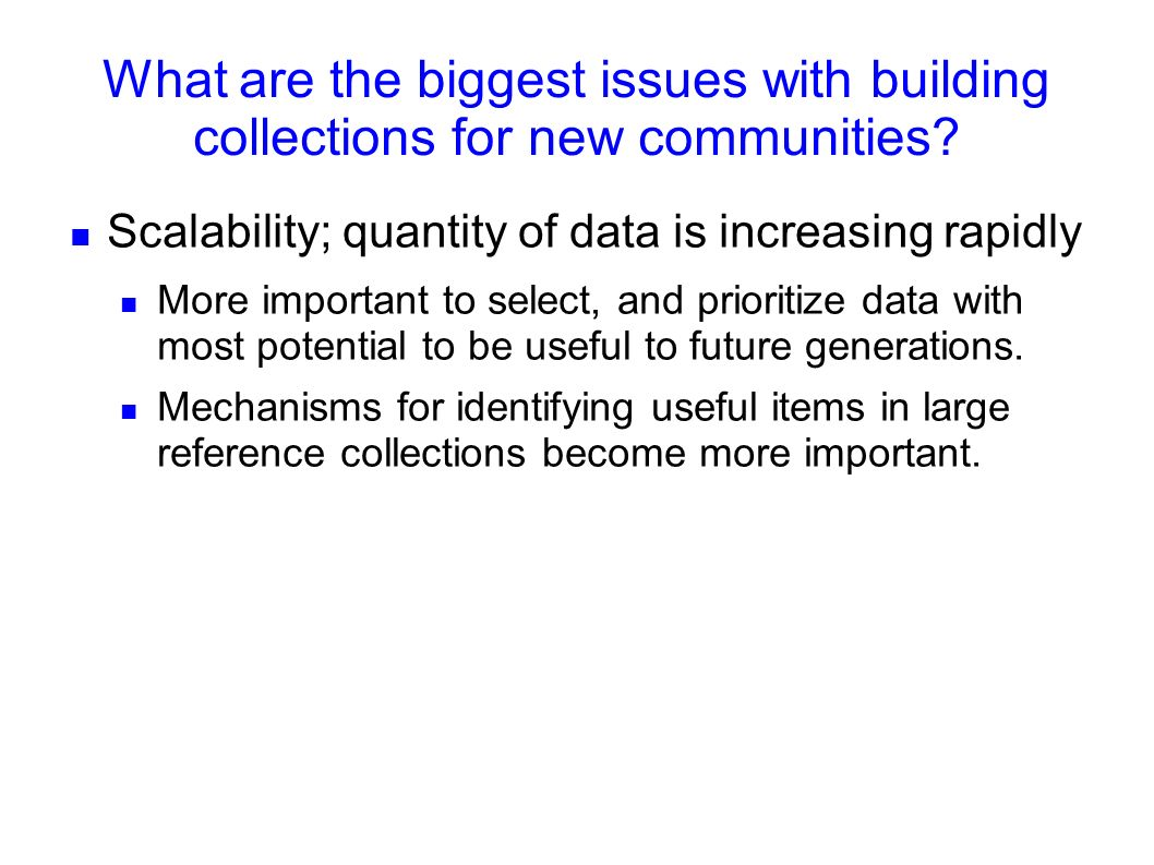 What are the biggest issues with building collections for new communities? Scalability; quantity of data is increasing rapidly More important to selec