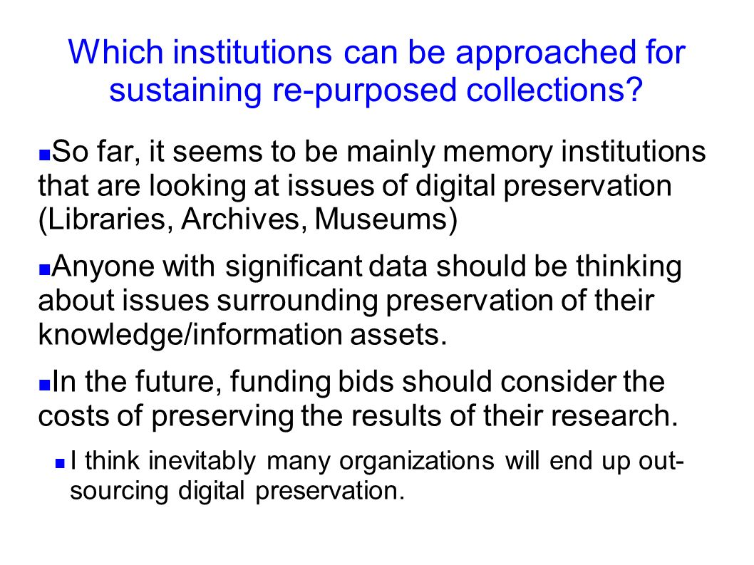 Which institutions can be approached for sustaining re-purposed collections? So far, it seems to be mainly memory institutions that are looking at iss