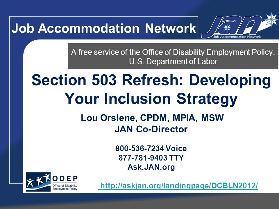 Making Your Business Inclusive Retention Again partnering with JAN, your state VR agency or other local organizations Have an accommodation team with a single point of contact for accommodation requests Have a centralized accommodation fund Have a confidential and objective process in place for determining accommodations Practice universal accessibility by insuring: software or hardware accommodation operates with your database systems and intranet company training materials are accessible company multimedia is accessible company communications are accessible Physical site is accessible